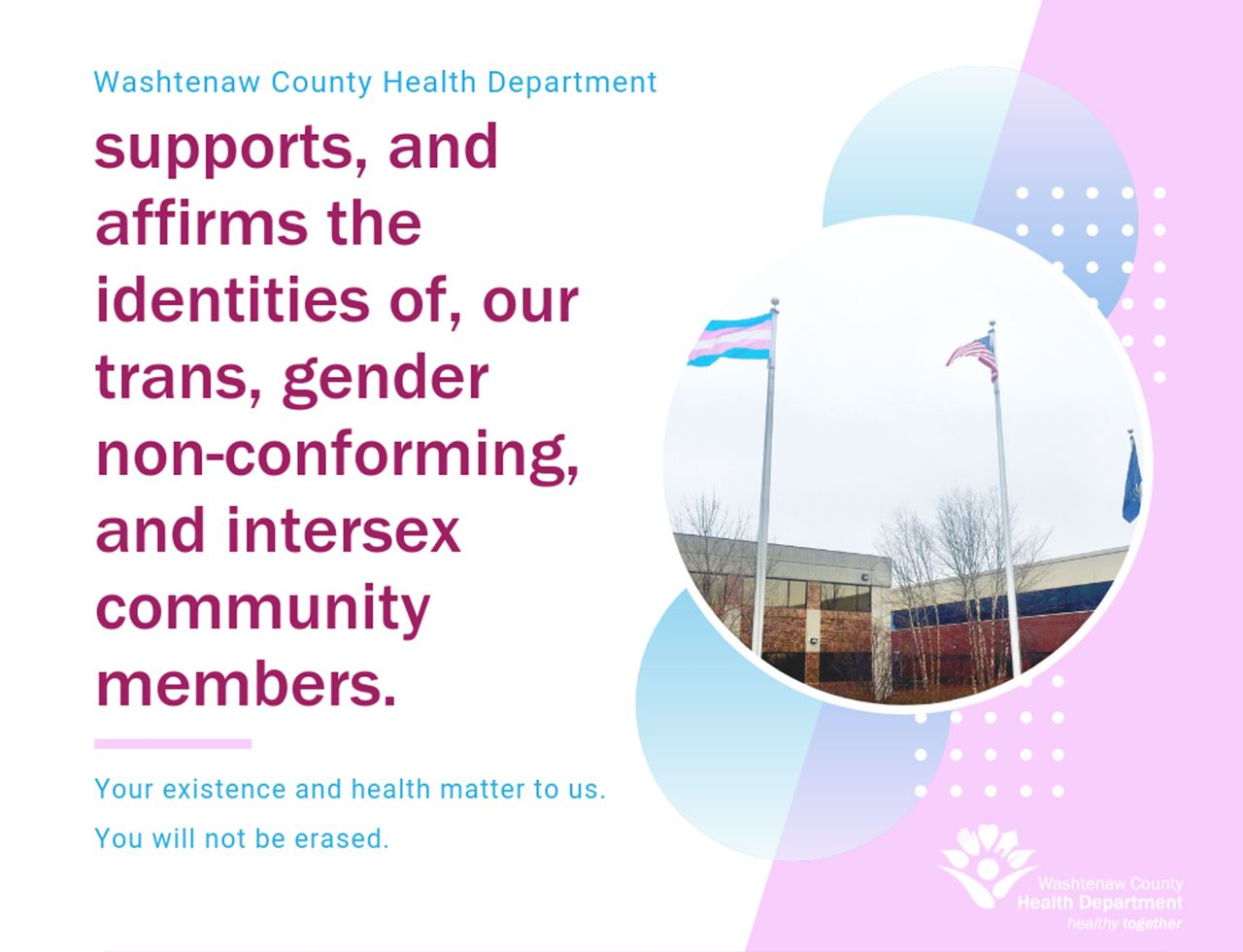 Washtenaw County Health Department supports, and affirms the identities of, our trans, gender non-co